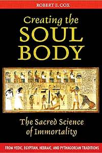 Creating the Soul Body: The Sacred Science of Immortality