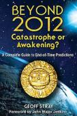 Beyond 2012: Catastrophe or Awakening?  A Complete Guide to End-of-Time Predictions